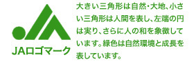 JAロゴマーク 大きい三角形は自然・大地、小さい三角形は人間を表し、左端の円は実り、さらに人の和を象徴しています。緑色は自然環境と成長を表しています。